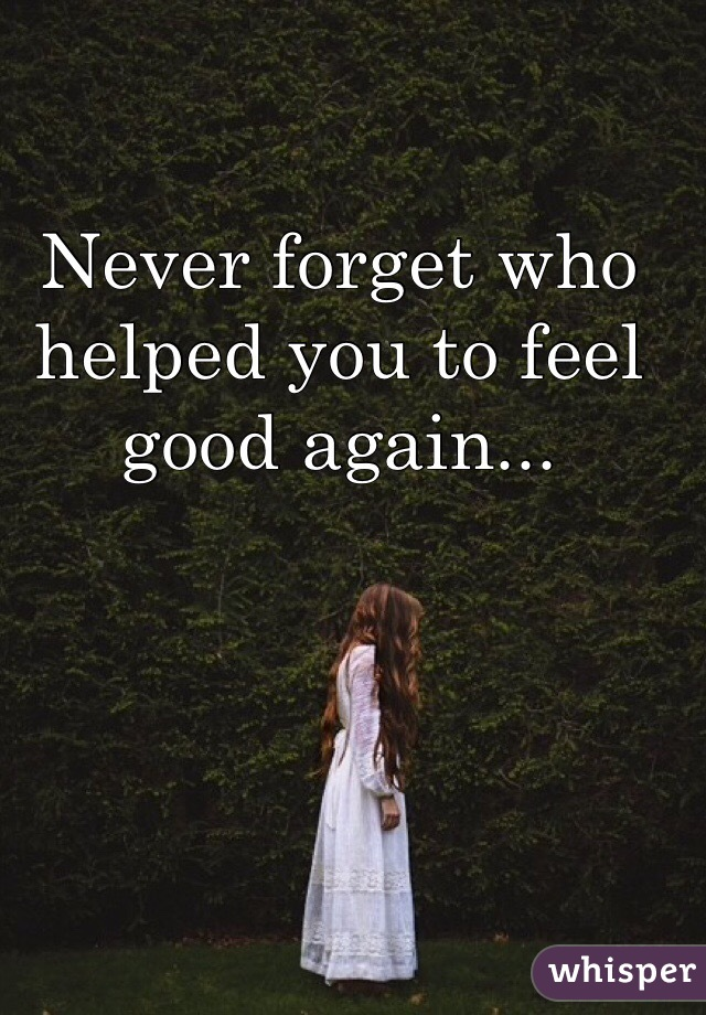 Never forget who helped you to feel good again...