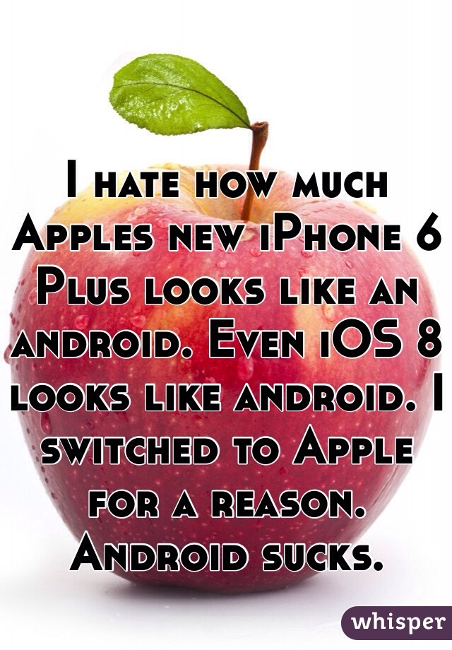 I hate how much Apples new iPhone 6 Plus looks like an android. Even iOS 8 looks like android. I switched to Apple for a reason. Android sucks.