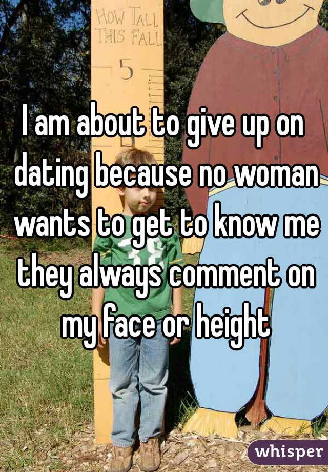 I am about to give up on dating because no woman wants to get to know me they always comment on my face or height