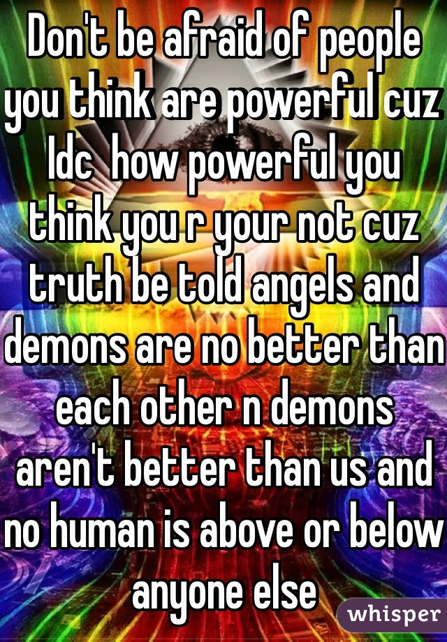 Don't be afraid of people you think are powerful cuz Idc  how powerful you think you r your not cuz truth be told angels and demons are no better than each other n demons aren't better than us and no human is above or below anyone else
