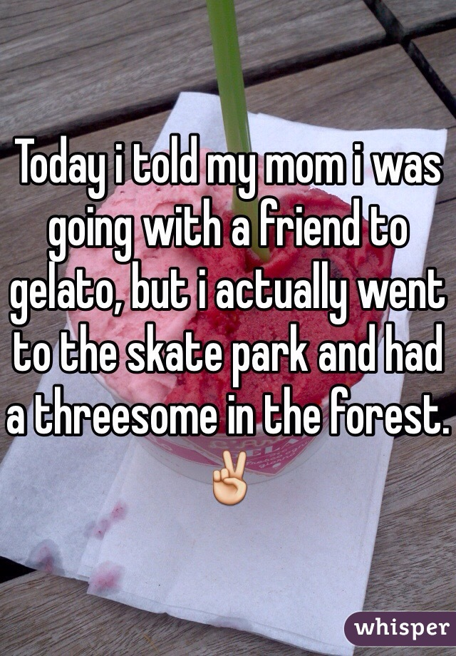 Today i told my mom i was going with a friend to gelato, but i actually went to the skate park and had a threesome in the forest. ✌️