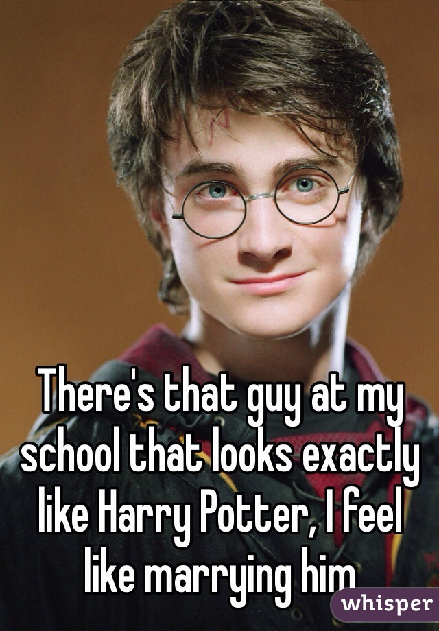 There's that guy at my school that looks exactly like Harry Potter, I feel like marrying him