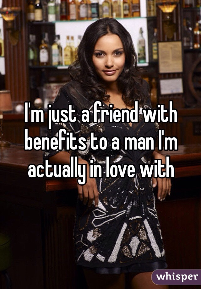 I'm just a friend with benefits to a man I'm actually in love with