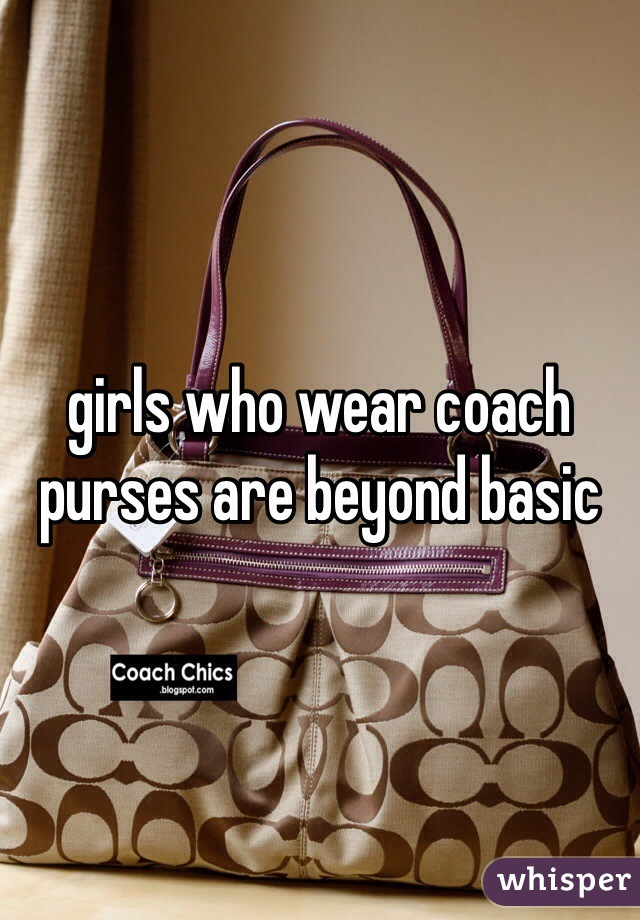 girls who wear coach purses are beyond basic