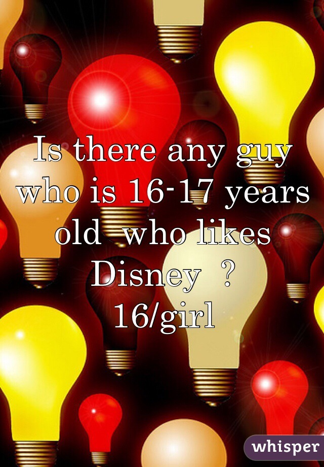 Is there any guy who is 16-17 years old  who likes Disney  ? 16/girl