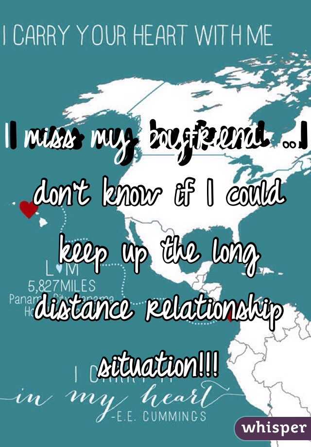 I miss my boyfriend ...I don't know if I could keep up the long distance relationship situation!!!