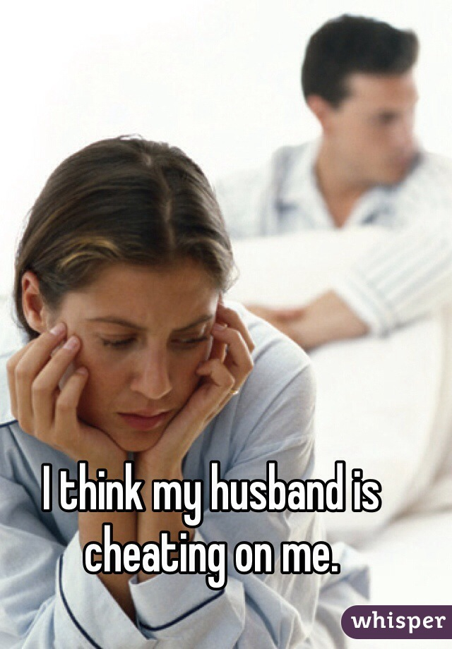 I think my husband is cheating on me.