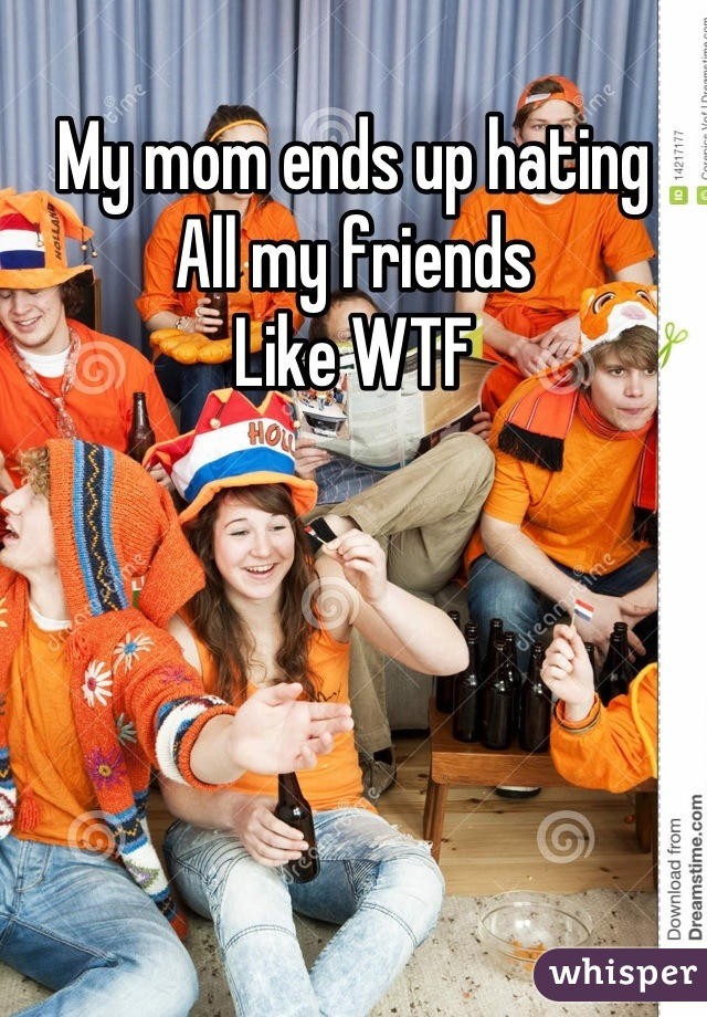 My mom ends up hating All my friends  Like WTF