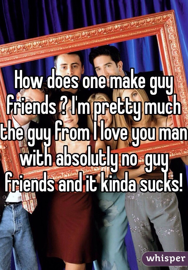 How does one make guy friends ? I'm pretty much the guy from I love you man with absolutly no  guy friends and it kinda sucks!