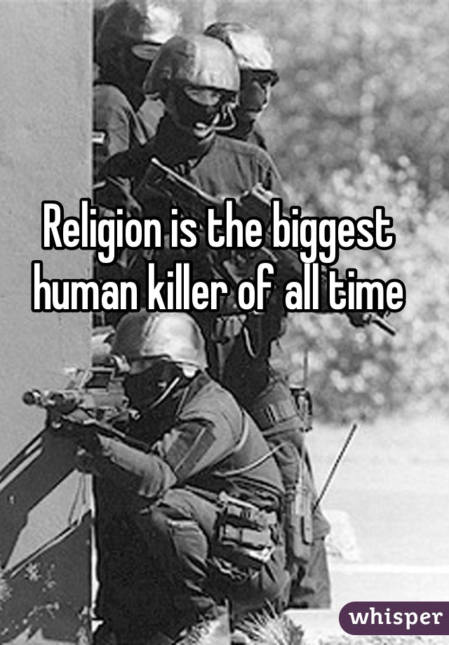 Religion is the biggest human killer of all time