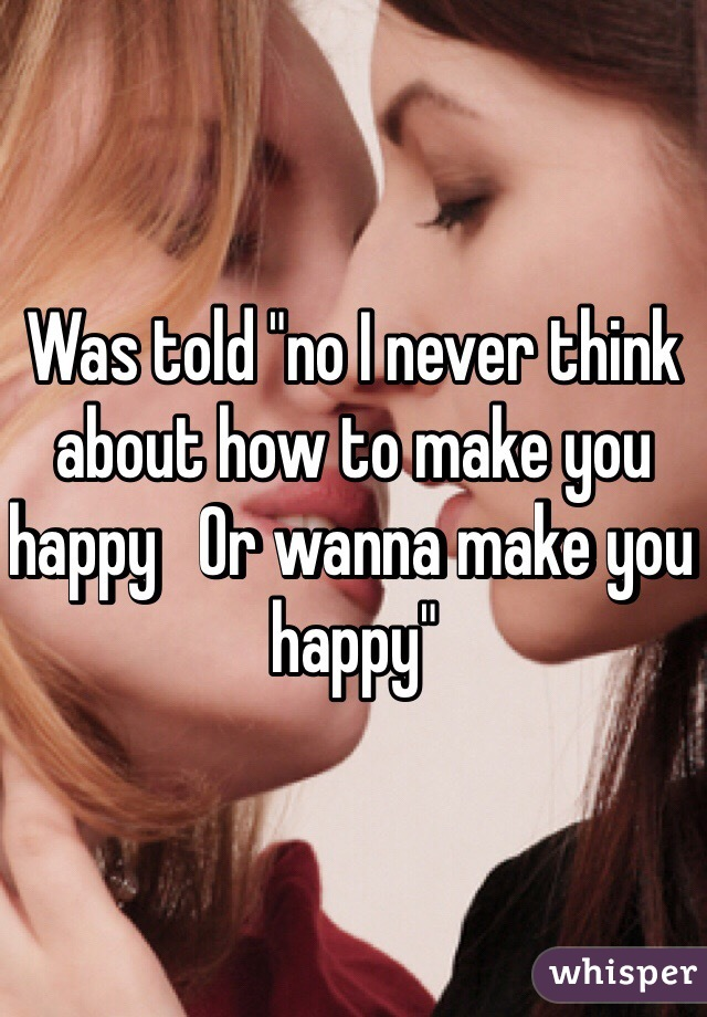 """Was told """"no I never think about how to make you happy   Or wanna make you happy"""""""