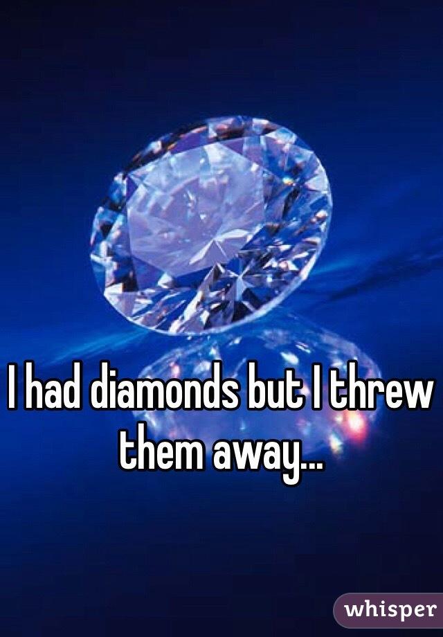 I had diamonds but I threw them away...