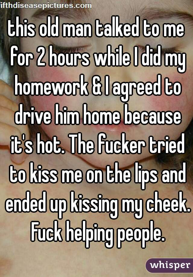 this old man talked to me for 2 hours while I did my homework & I agreed to drive him home because it's hot. The fucker tried to kiss me on the lips and ended up kissing my cheek. Fuck helping people.