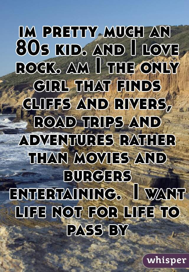im pretty much an 80s kid. and I love rock. am I the only girl that finds cliffs and rivers, road trips and adventures rather than movies and burgers entertaining.  I want life not for life to pass by