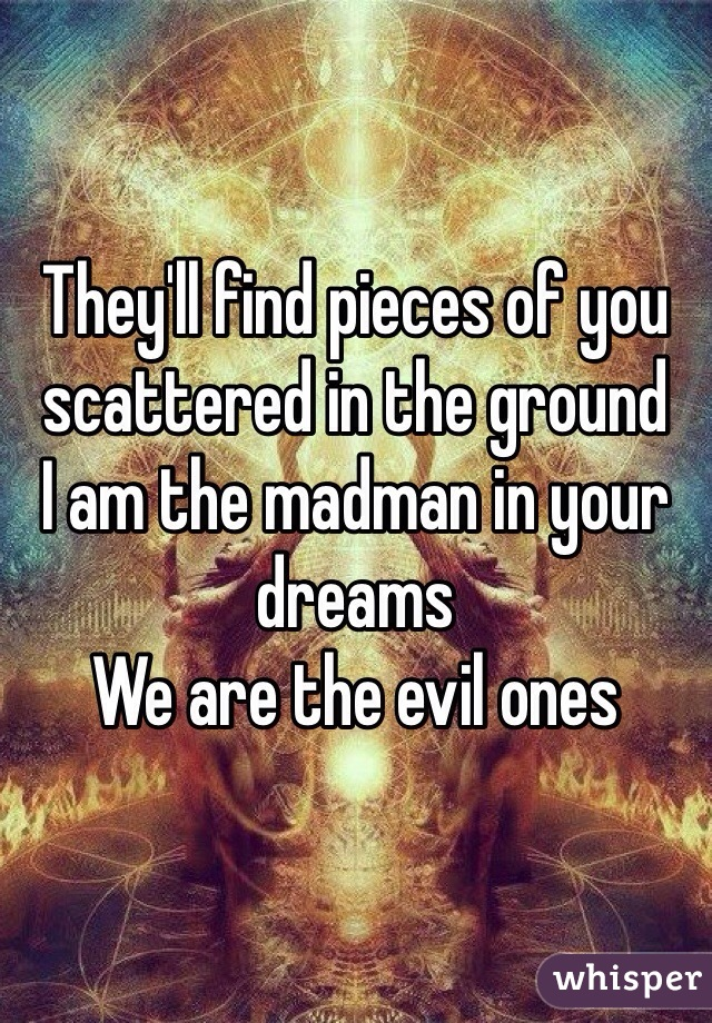 They'll find pieces of you scattered in the ground  I am the madman in your dreams  We are the evil ones