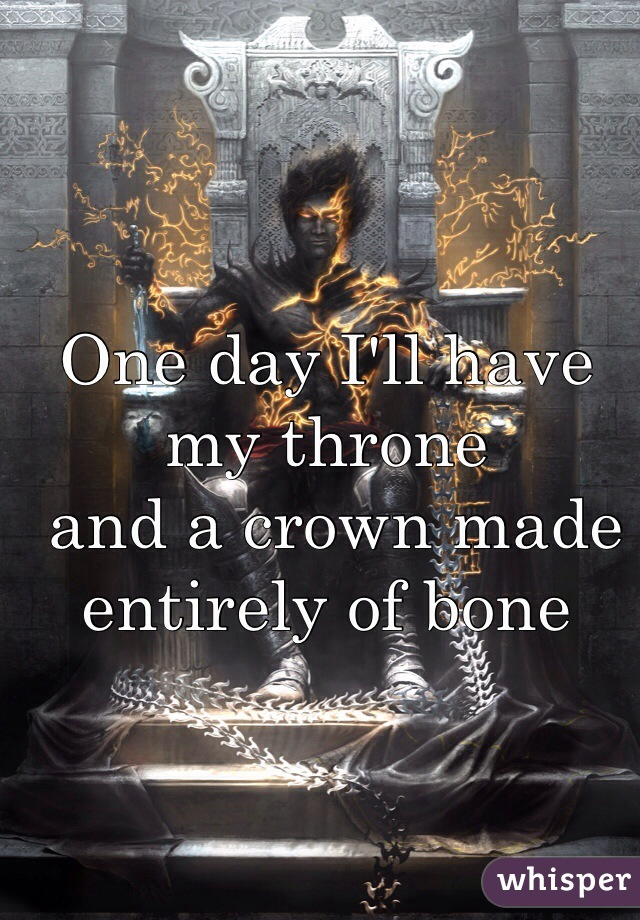 One day I'll have my throne  and a crown made entirely of bone