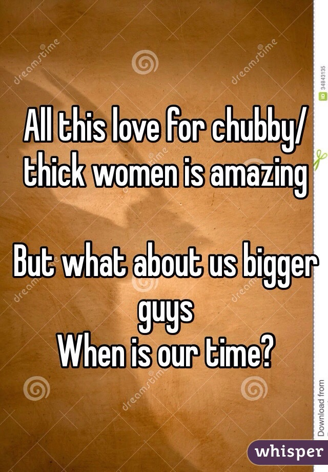 All this love for chubby/thick women is amazing   But what about us bigger guys  When is our time?