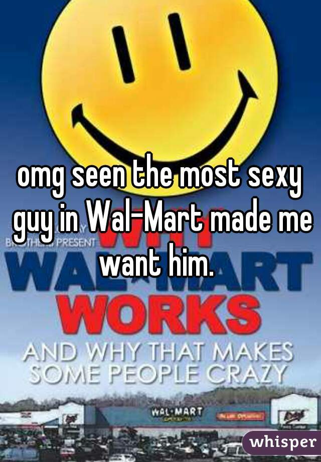 omg seen the most sexy guy in Wal-Mart made me want him.