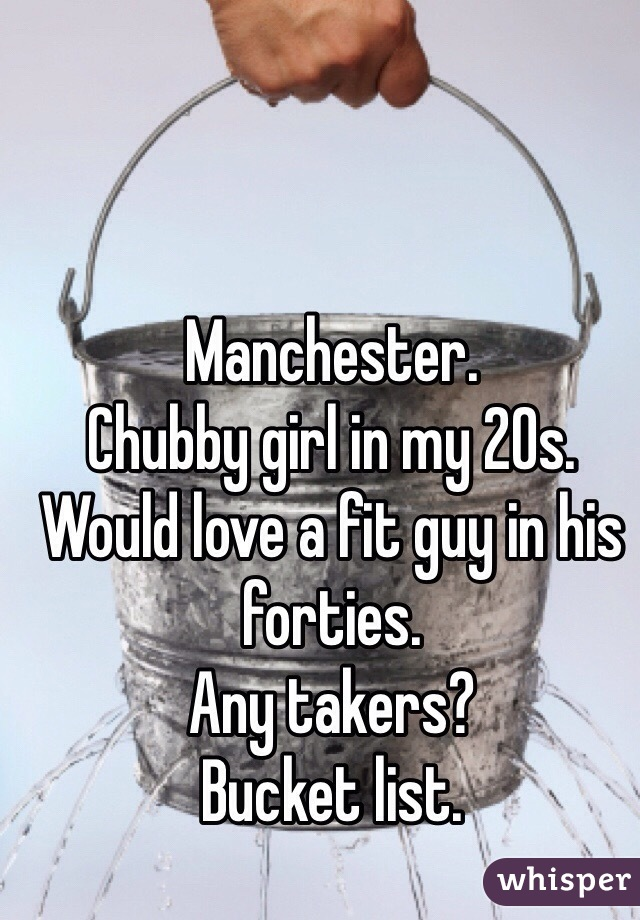 Manchester. Chubby girl in my 20s.  Would love a fit guy in his forties.  Any takers? Bucket list.