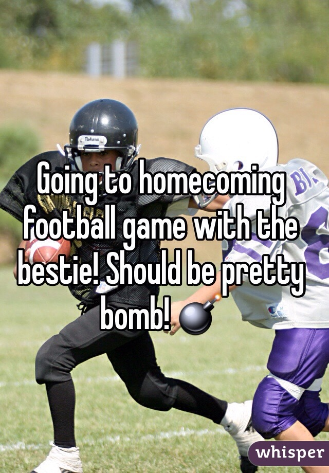 Going to homecoming football game with the bestie! Should be pretty bomb! 💣