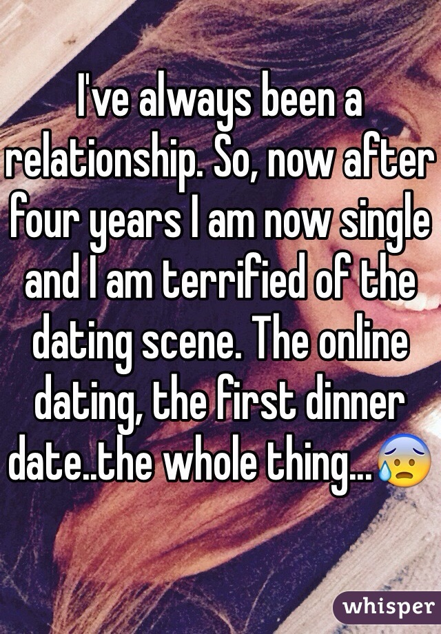 I've always been a relationship. So, now after four years I am now single and I am terrified of the dating scene. The online dating, the first dinner date..the whole thing...😰