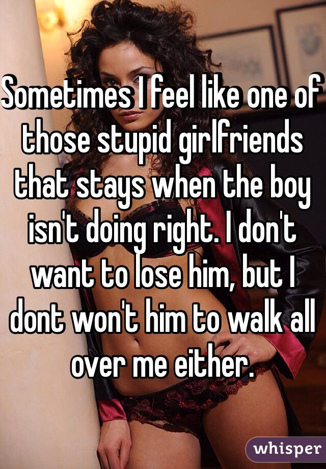 Sometimes I feel like one of those stupid girlfriends that stays when the boy isn't doing right. I don't want to lose him, but I dont won't him to walk all over me either.