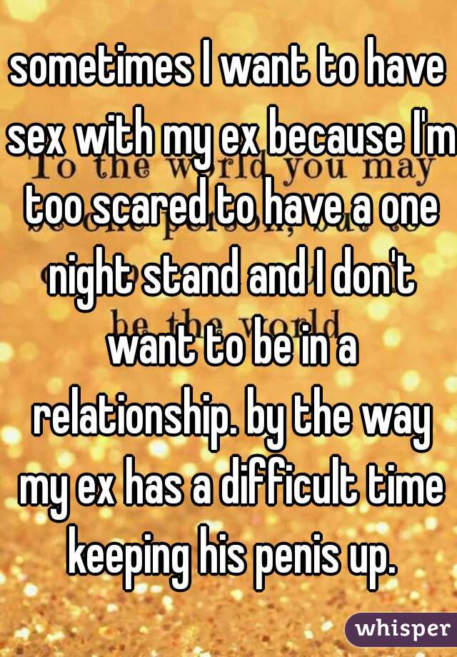 sometimes I want to have sex with my ex because I'm too scared to have a one night stand and I don't want to be in a relationship. by the way my ex has a difficult time keeping his penis up.