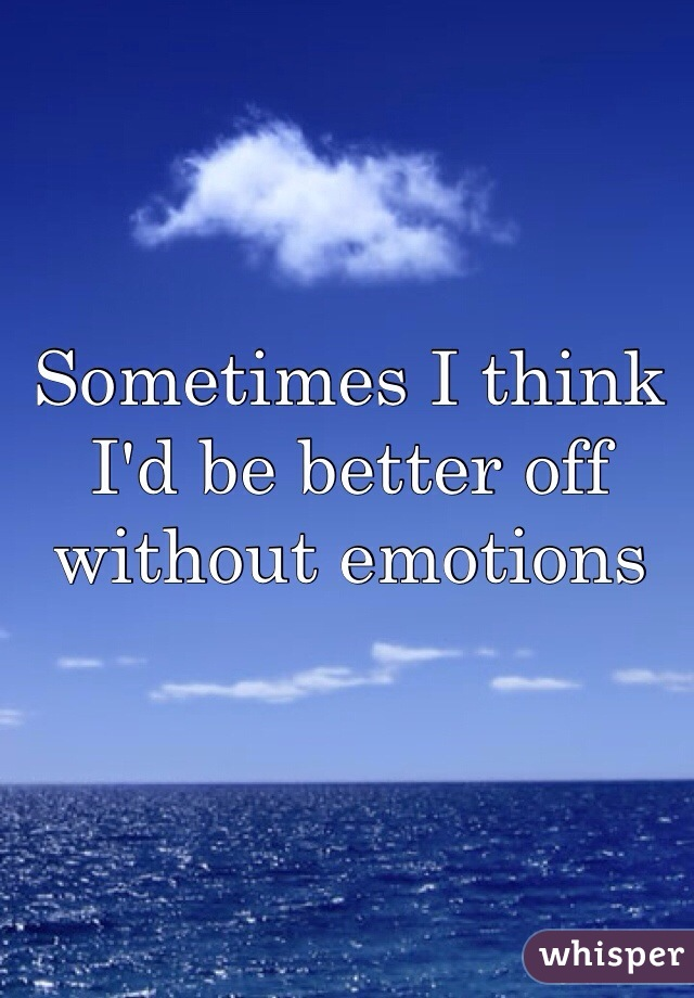 Sometimes I think I'd be better off without emotions