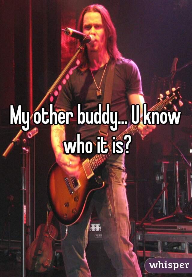 My other buddy... U know who it is?