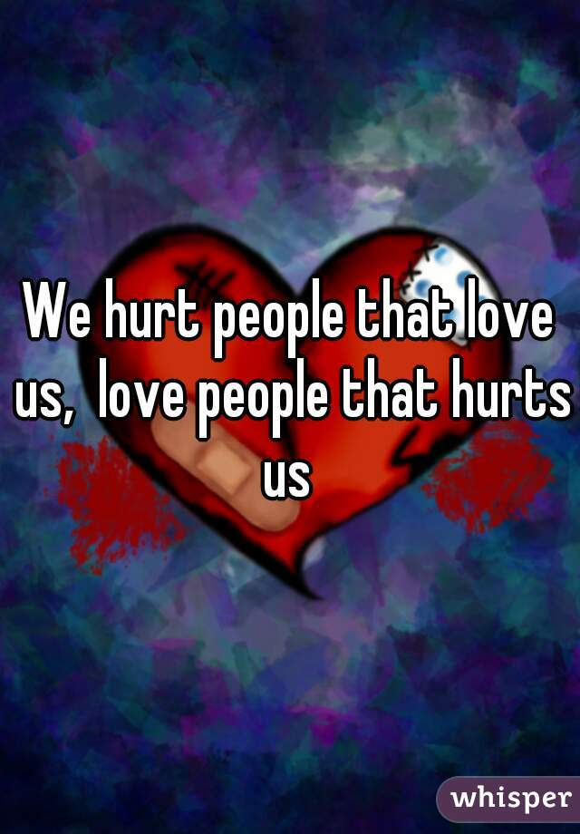 We hurt people that love us,  love people that hurts us