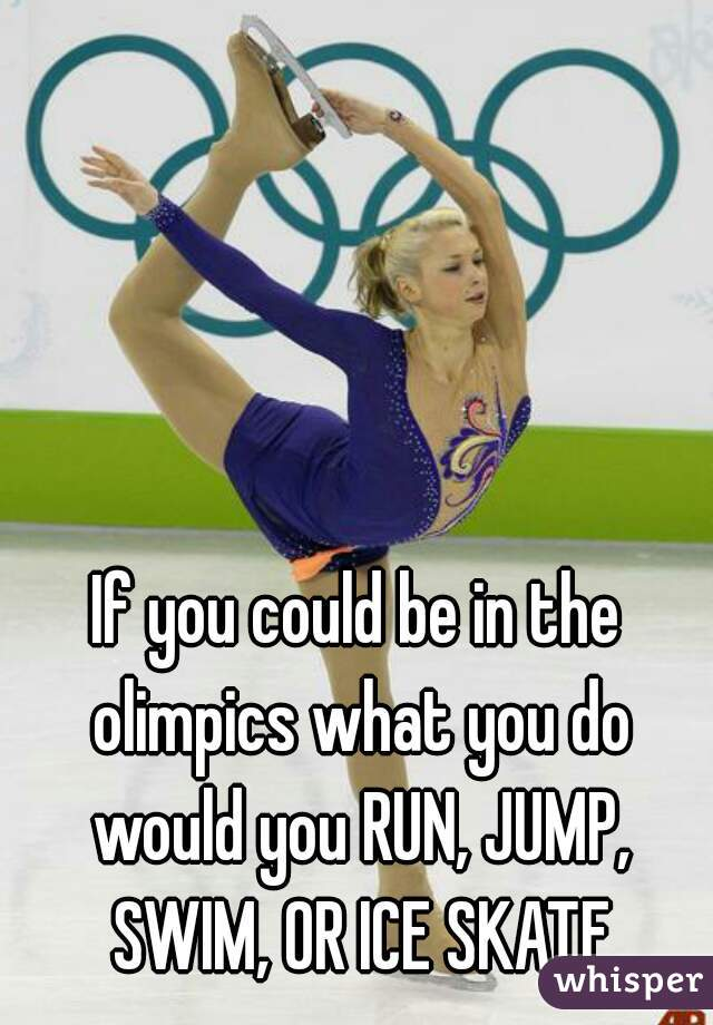 If you could be in the olimpics what you do would you RUN, JUMP, SWIM, OR ICE SKATE
