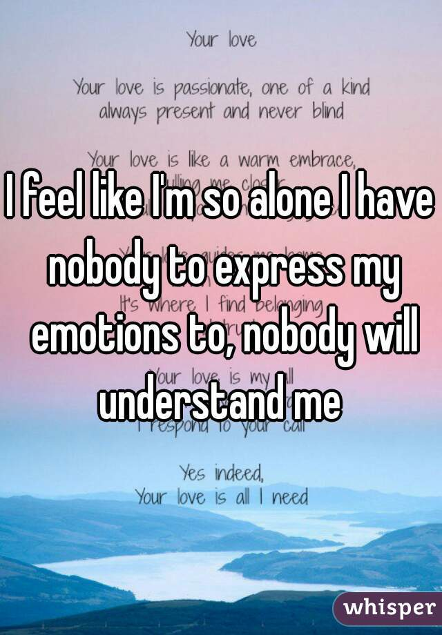 I feel like I'm so alone I have nobody to express my emotions to, nobody will understand me