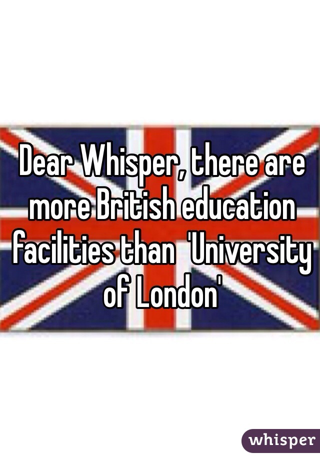 Dear Whisper, there are more British education facilities than  'University of London'