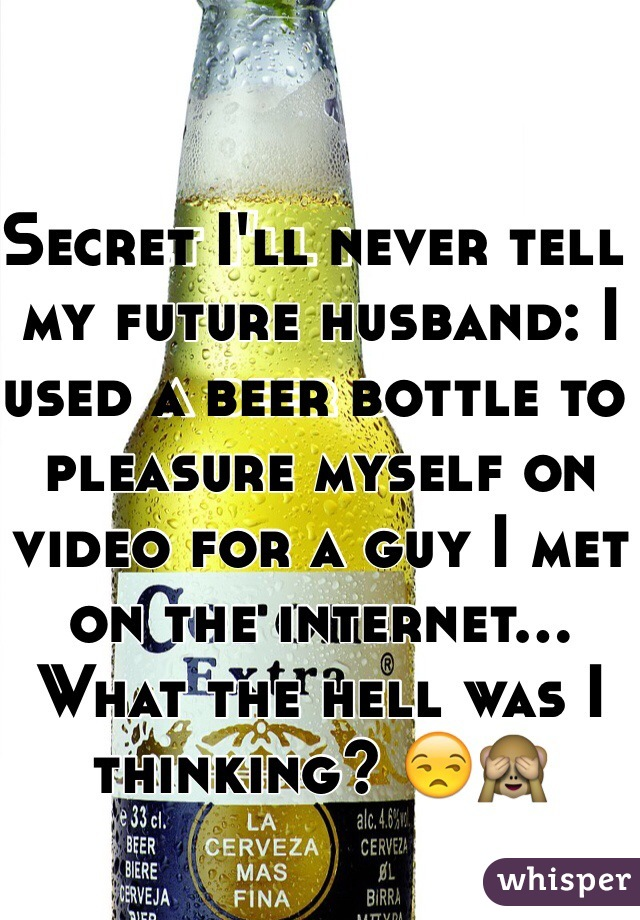 Secret I'll never tell my future husband: I used a beer bottle to pleasure myself on video for a guy I met on the internet... What the hell was I thinking? 😒🙈