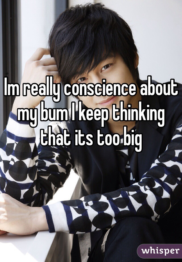 Im really conscience about my bum I keep thinking that its too big