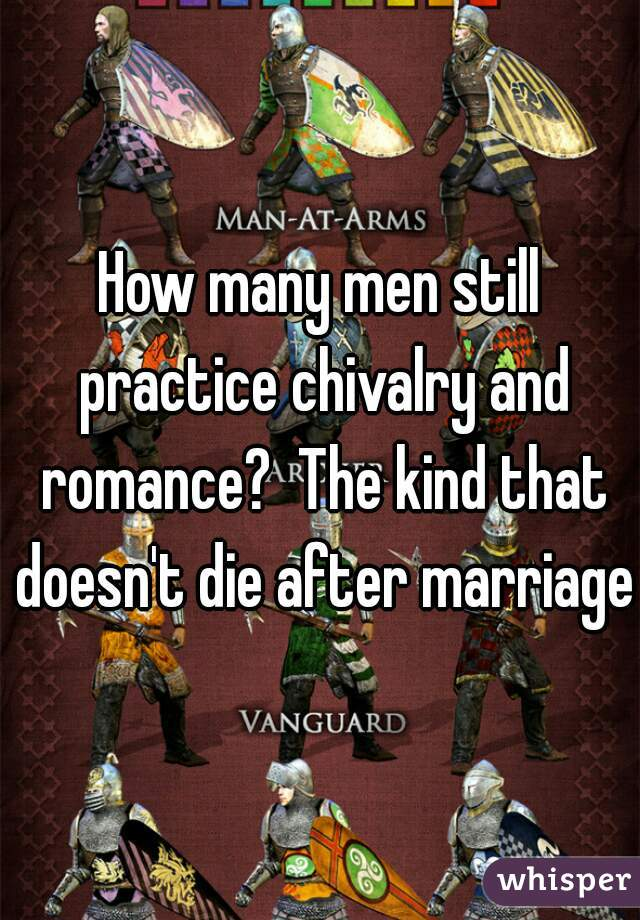 How many men still practice chivalry and romance?  The kind that doesn't die after marriage?