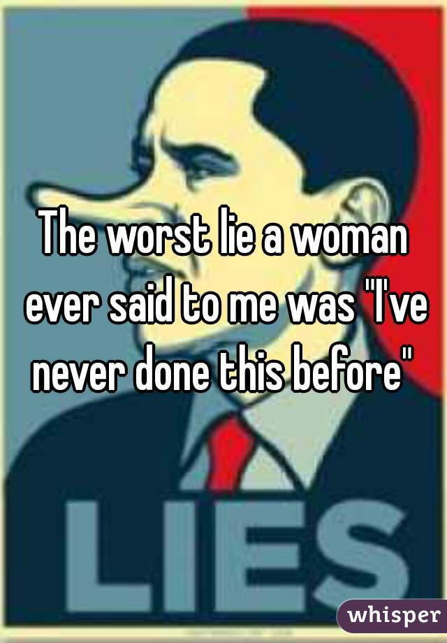 """The worst lie a woman ever said to me was """"I've never done this before"""""""