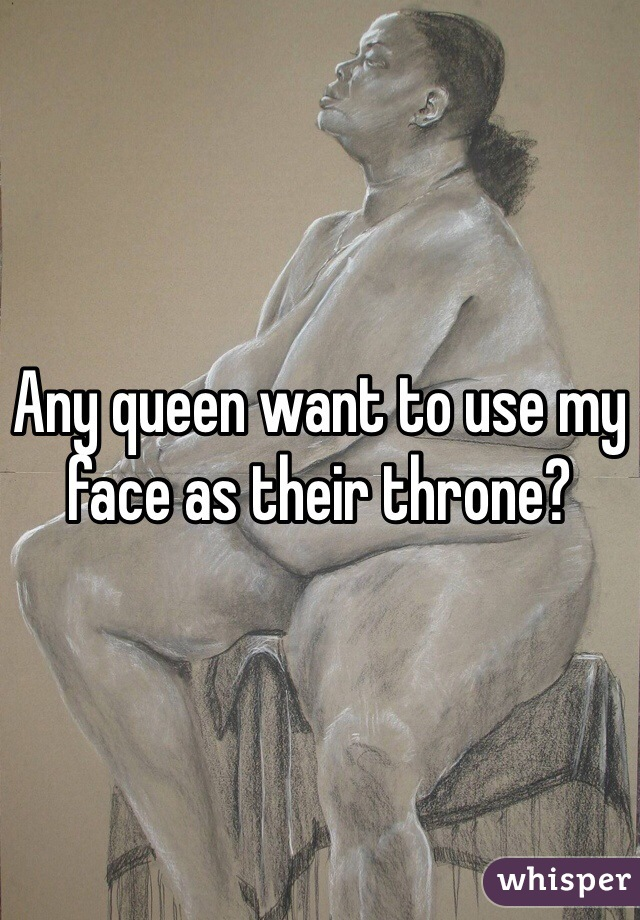 Any queen want to use my face as their throne?