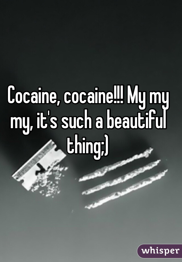 Cocaine, cocaine!!! My my my, it's such a beautiful thing;)