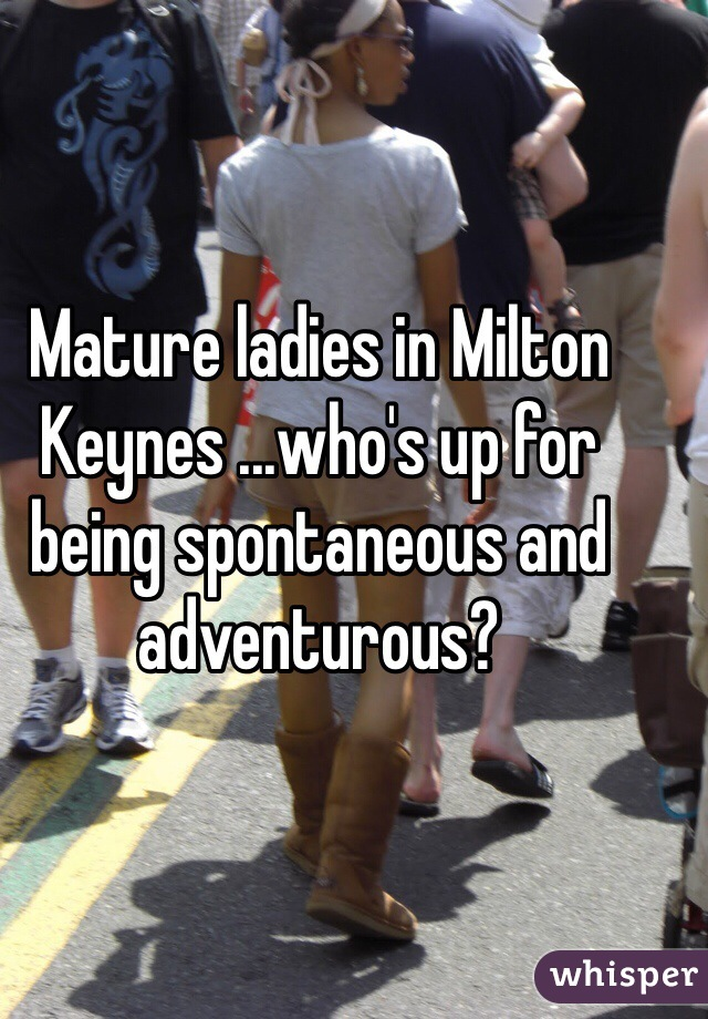 Mature ladies in Milton Keynes ...who's up for being spontaneous and adventurous?