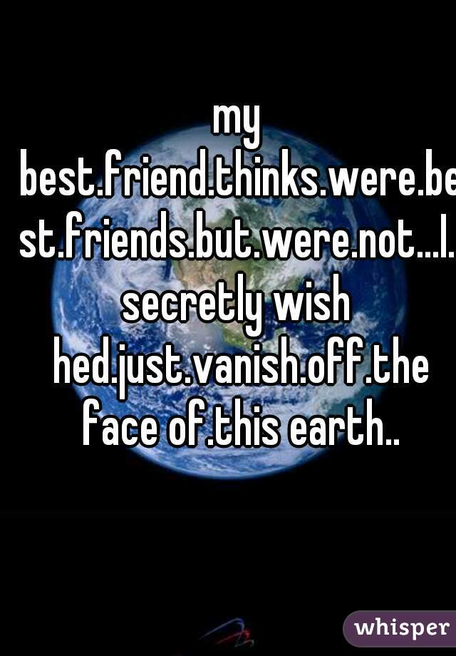 my best.friend.thinks.were.best.friends.but.were.not...I.secretly wish hed.just.vanish.off.the face of.this earth..