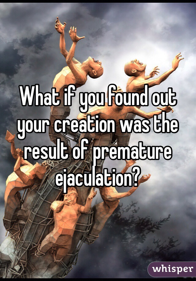 What if you found out your creation was the result of premature ejaculation?