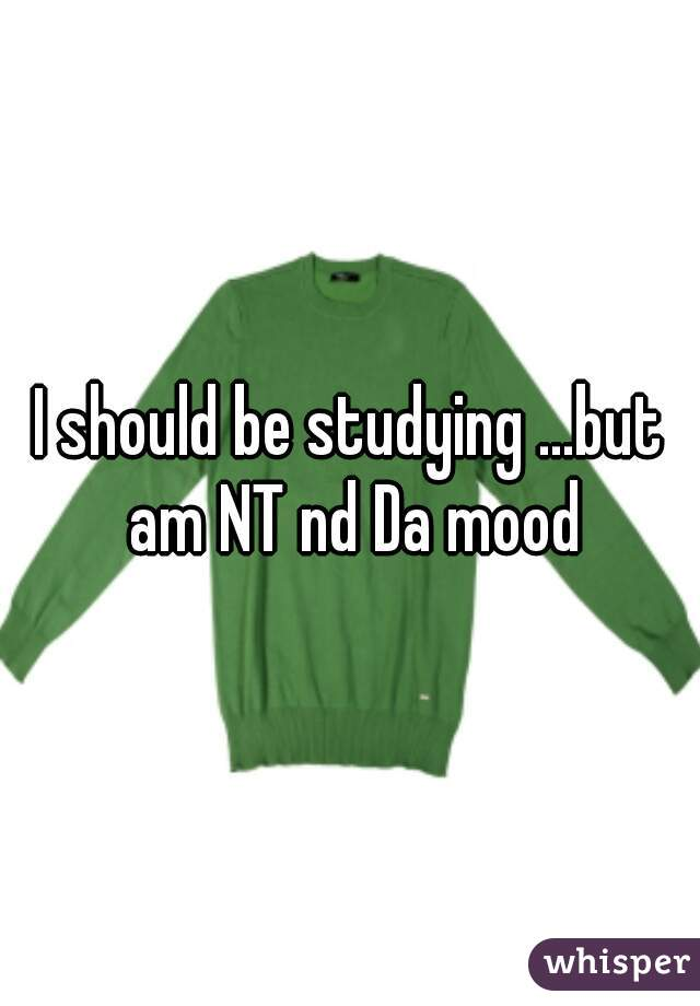 I should be studying ...but am NT nd Da mood