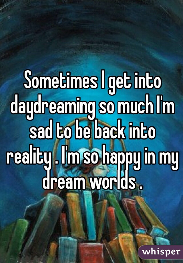 Sometimes I get into daydreaming so much I'm sad to be back into reality . I'm so happy in my dream worlds .