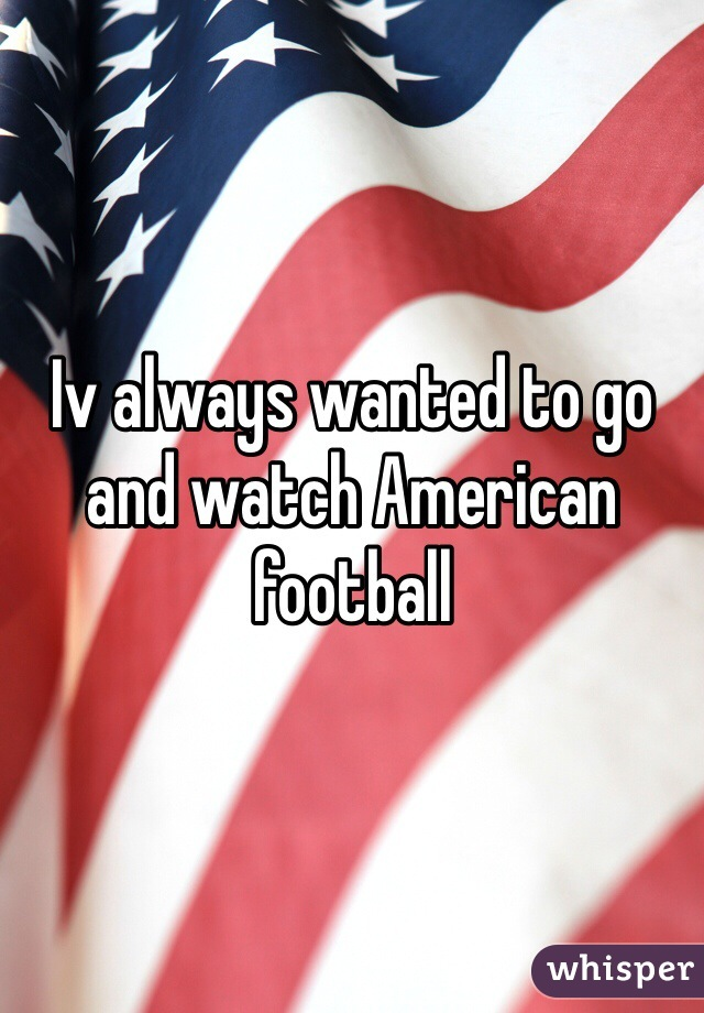 Iv always wanted to go and watch American football