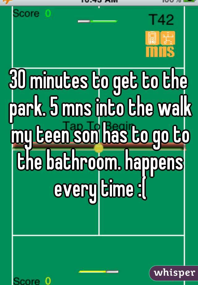 30 minutes to get to the park. 5 mns into the walk my teen son has to go to the bathroom. happens every time :(