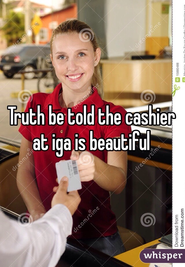 Truth be told the cashier at iga is beautiful