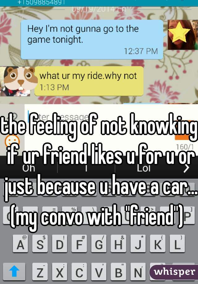 """the feeling of not knowking if ur friend likes u for u or just because u have a car... (my convo with """"friend"""")"""
