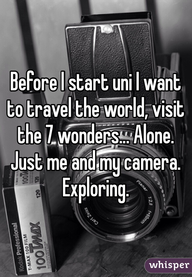 Before I start uni I want to travel the world, visit the 7 wonders... Alone. Just me and my camera. Exploring.
