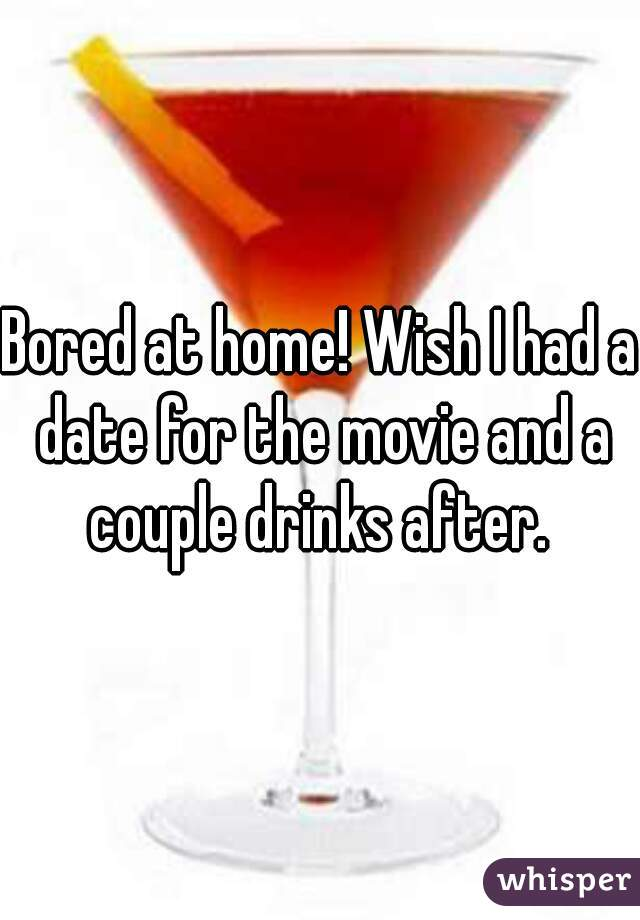 Bored at home! Wish I had a date for the movie and a couple drinks after.